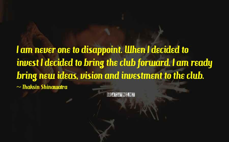 Thaksin Shinawatra Sayings: I am never one to disappoint. When I decided to invest I decided to bring