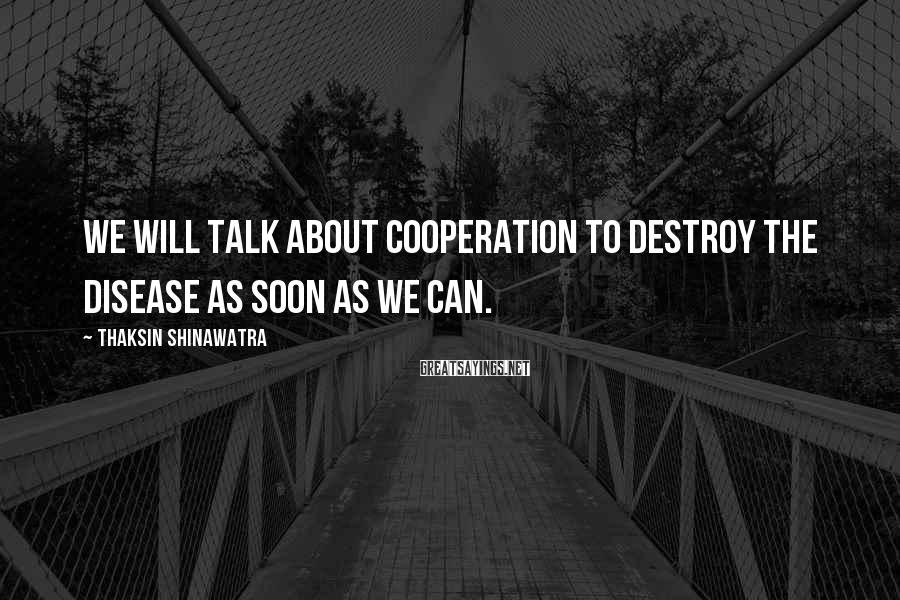 Thaksin Shinawatra Sayings: We will talk about cooperation to destroy the disease as soon as we can.