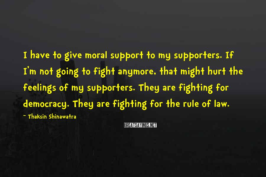 Thaksin Shinawatra Sayings: I have to give moral support to my supporters. If I'm not going to fight
