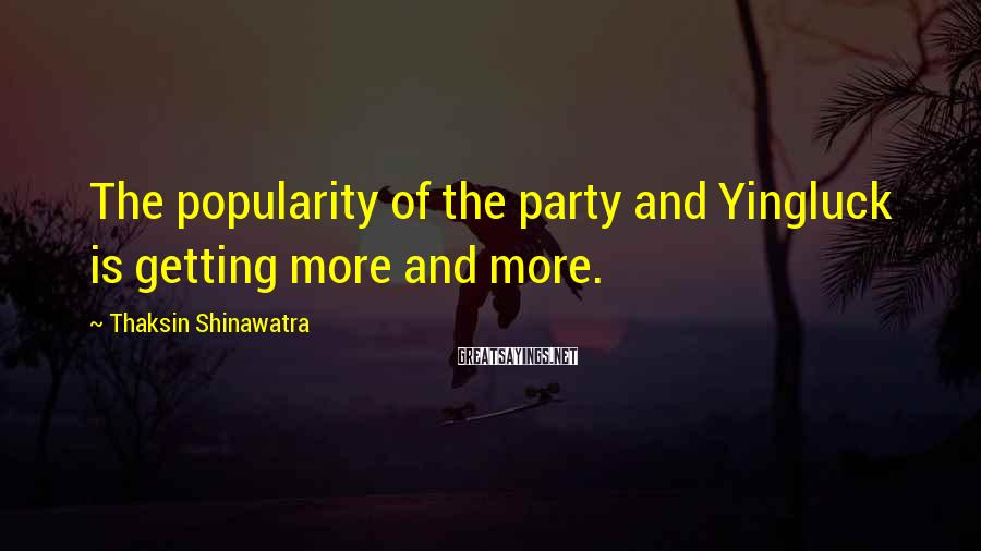 Thaksin Shinawatra Sayings: The popularity of the party and Yingluck is getting more and more.
