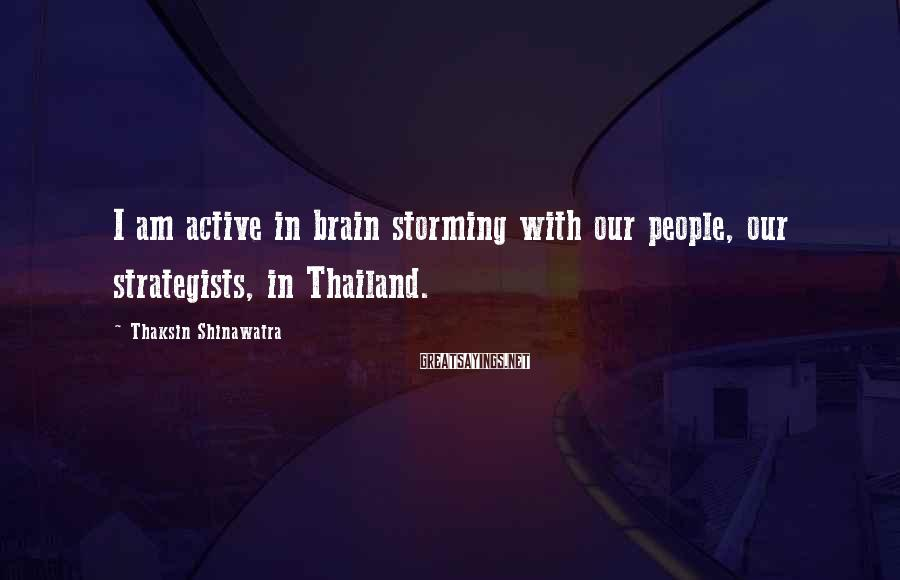 Thaksin Shinawatra Sayings: I am active in brain storming with our people, our strategists, in Thailand.