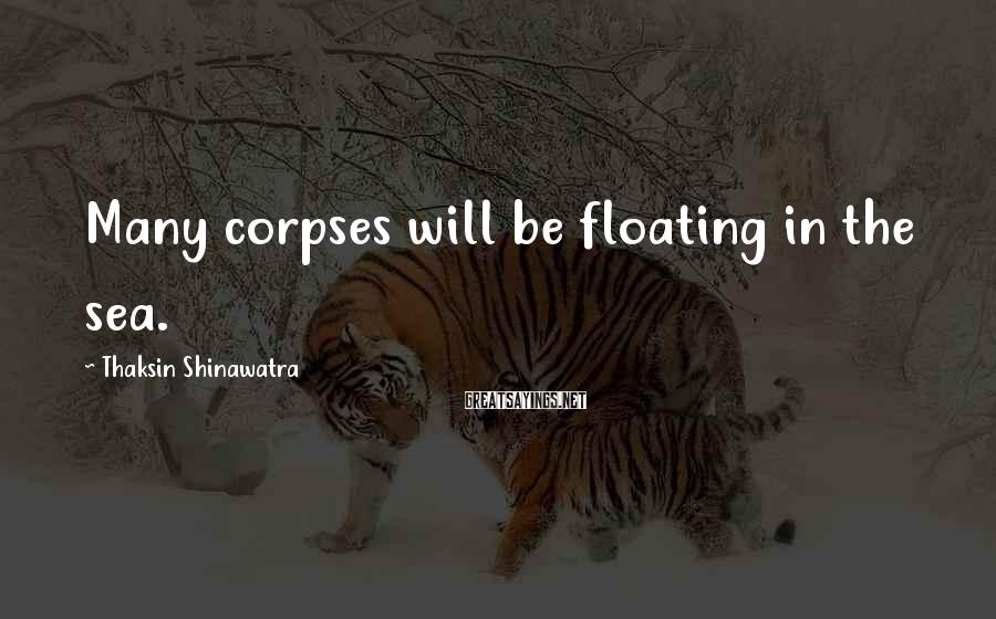 Thaksin Shinawatra Sayings: Many corpses will be floating in the sea.