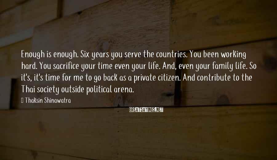 Thaksin Shinawatra Sayings: Enough is enough. Six years you serve the countries. You been working hard. You sacrifice
