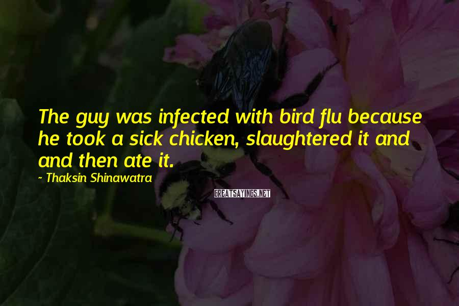 Thaksin Shinawatra Sayings: The guy was infected with bird flu because he took a sick chicken, slaughtered it