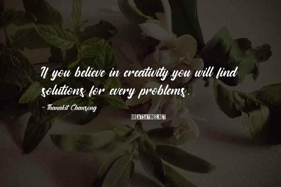 Thanakit Chansong Sayings: If you believe in creativity,you will find solutions for every problems.
