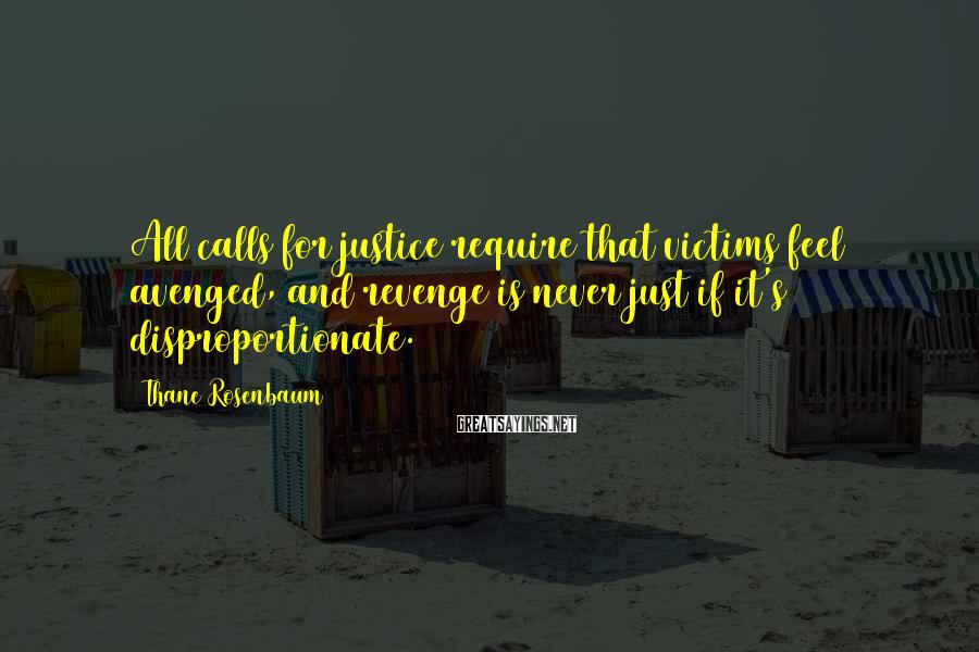 Thane Rosenbaum Sayings: All calls for justice require that victims feel avenged, and revenge is never just if