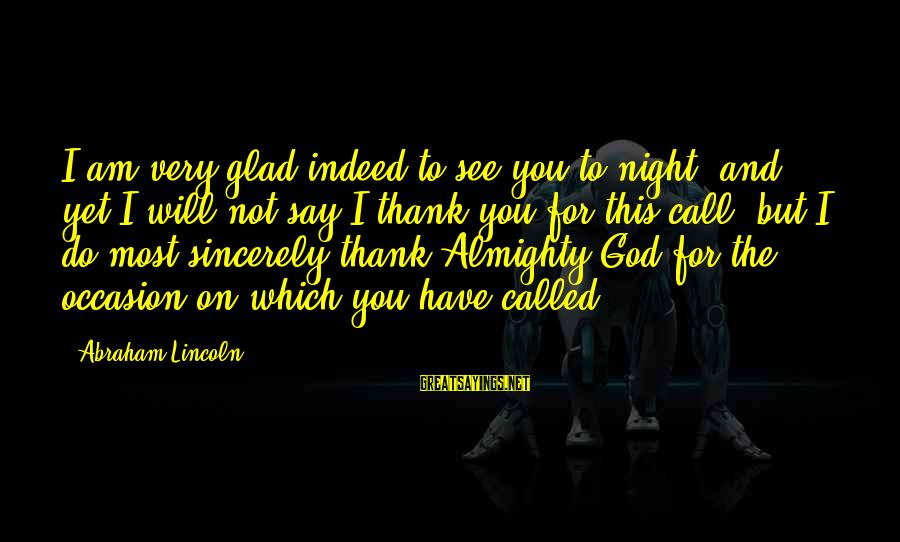 Thank God I Have You Sayings By Abraham Lincoln: I am very glad indeed to see you to-night, and yet I will not say