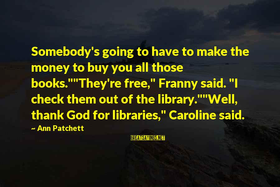 """Thank God I Have You Sayings By Ann Patchett: Somebody's going to have to make the money to buy you all those books.""""""""They're free,"""""""