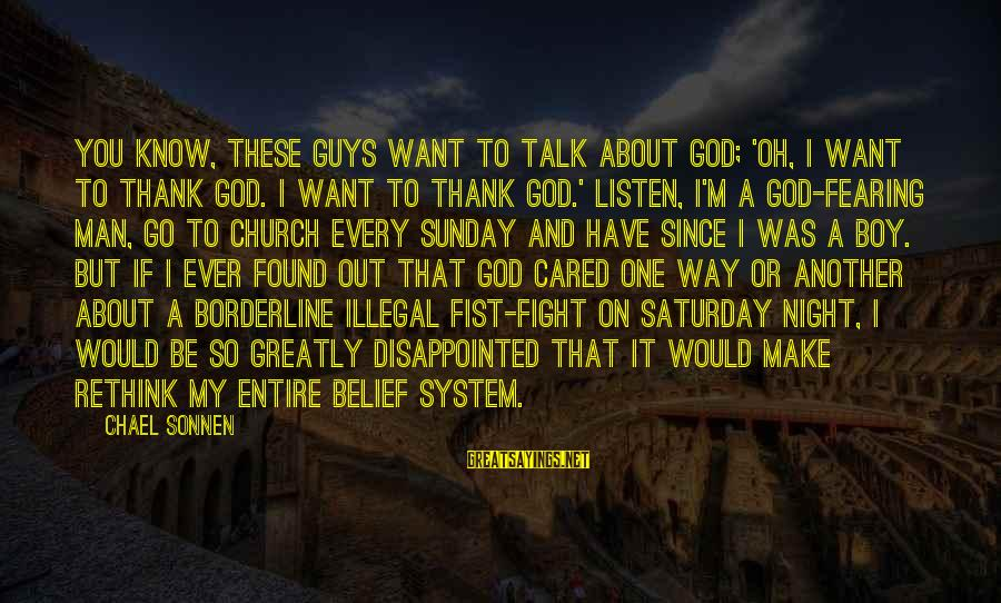 Thank God I Have You Sayings By Chael Sonnen: You know, these guys want to talk about God; 'Oh, I want to thank God.