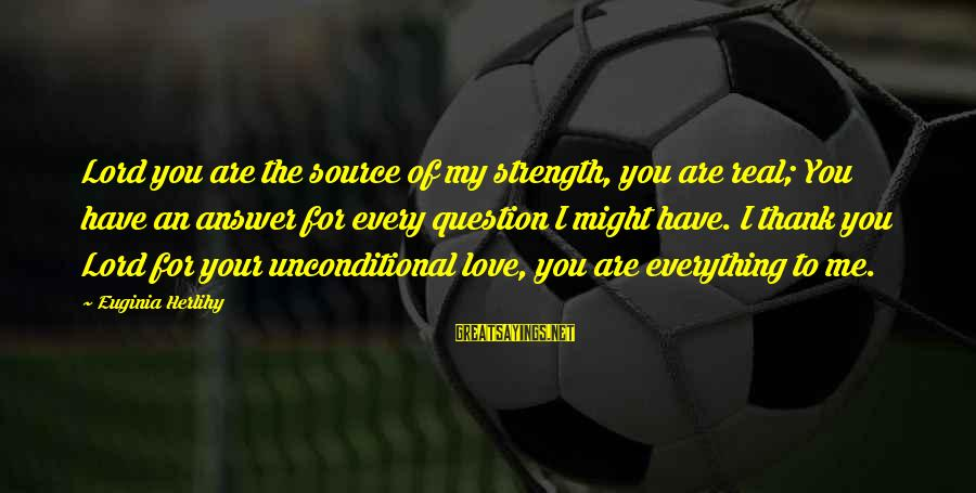 Thank God I Have You Sayings By Euginia Herlihy: Lord you are the source of my strength, you are real; You have an answer