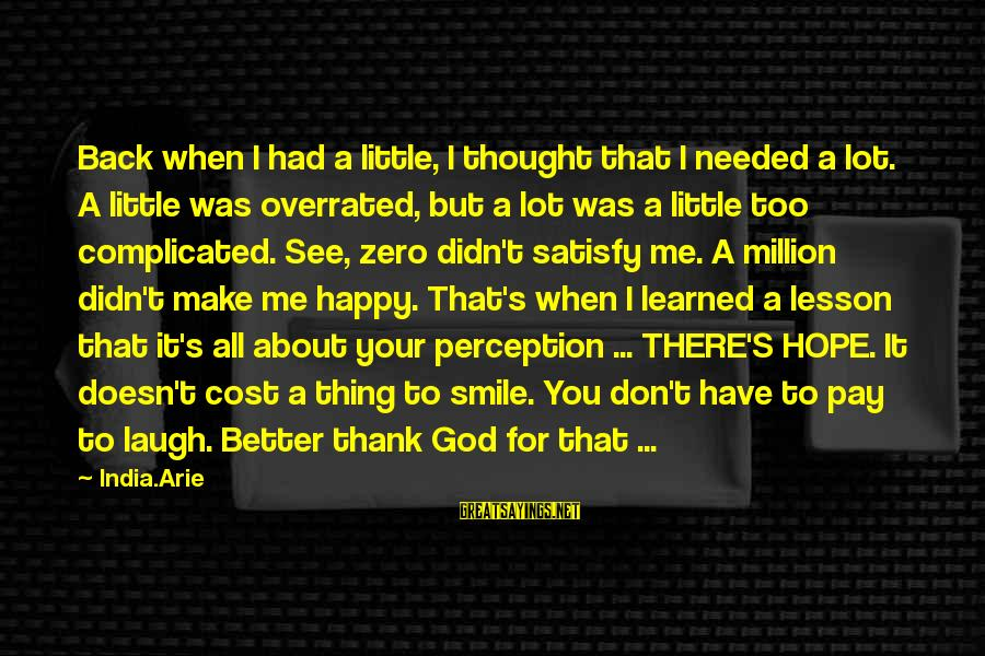 Thank God I Have You Sayings By India.Arie: Back when I had a little, I thought that I needed a lot. A little