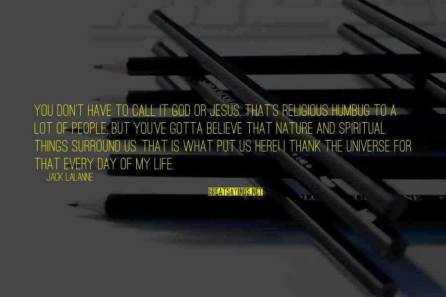 Thank God I Have You Sayings By Jack LaLanne: You don't have to call it God or Jesus. That's religious humbug to a lot