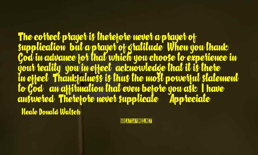 Thank God I Have You Sayings By Neale Donald Walsch: The correct prayer is therefore never a prayer of supplication, but a prayer of gratitude.
