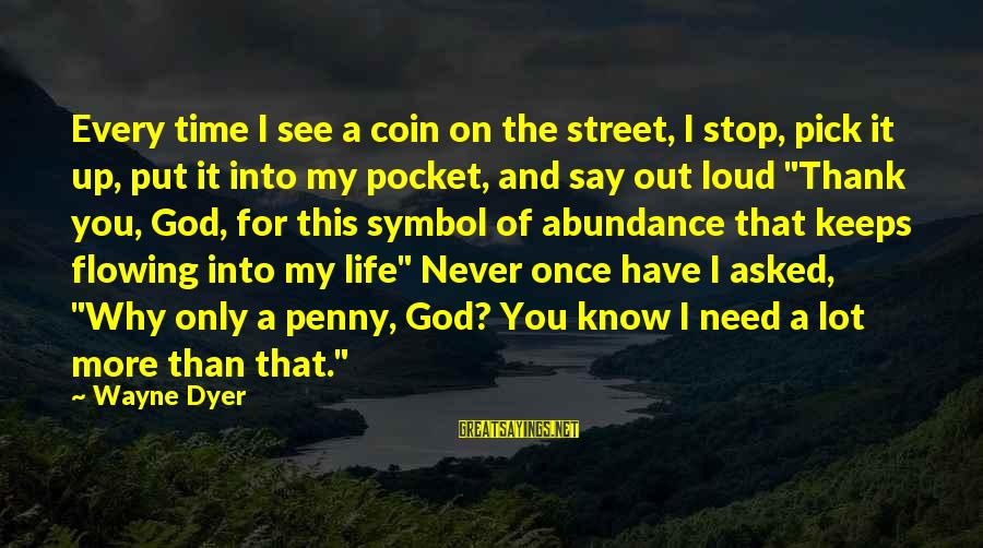 Thank God I Have You Sayings By Wayne Dyer: Every time I see a coin on the street, I stop, pick it up, put