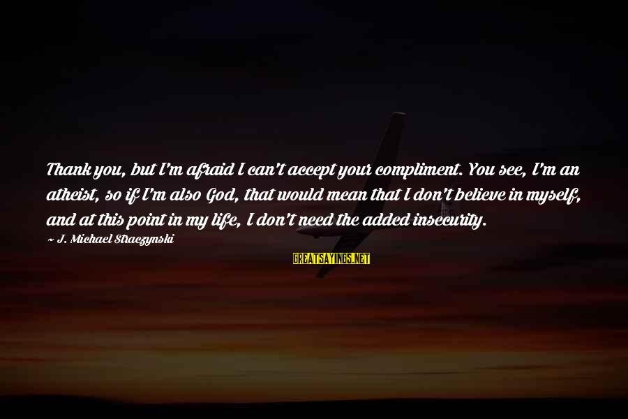 Thank God You're In My Life Sayings By J. Michael Straczynski: Thank you, but I'm afraid I can't accept your compliment. You see, I'm an atheist,