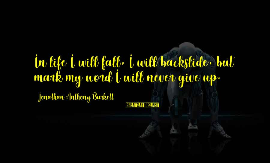 Thank God You're In My Life Sayings By Jonathan Anthony Burkett: In life I will fall, I will backslide, but mark my word I will never