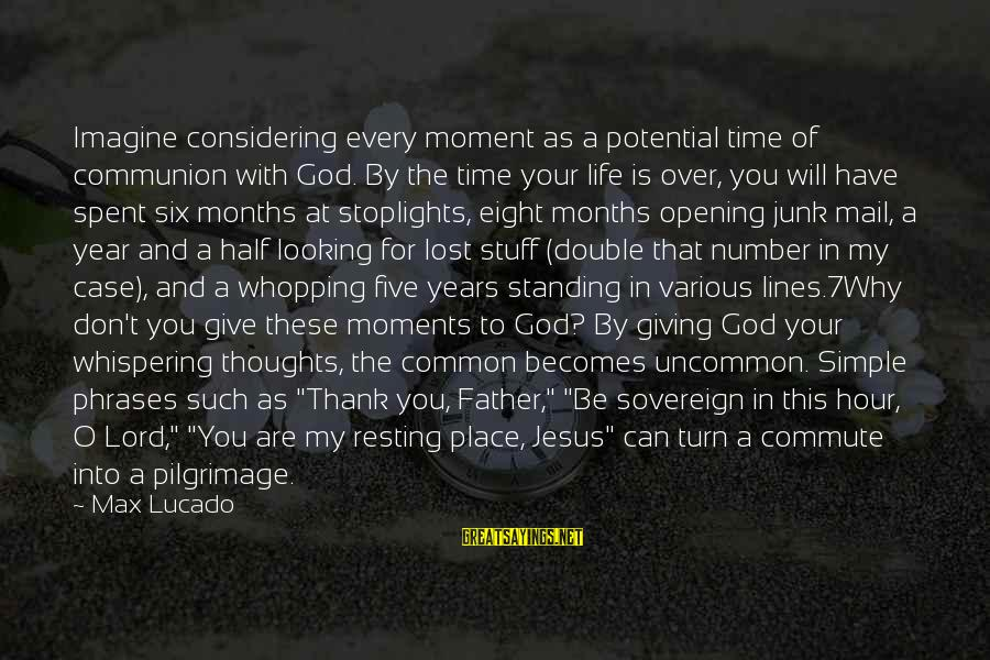 Thank God You're In My Life Sayings By Max Lucado: Imagine considering every moment as a potential time of communion with God. By the time