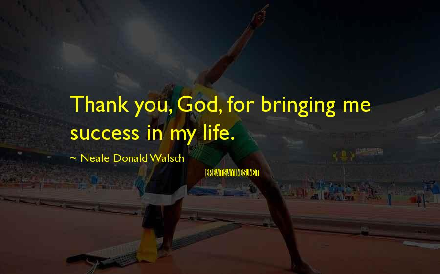 Thank God You're In My Life Sayings By Neale Donald Walsch: Thank you, God, for bringing me success in my life.