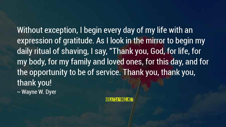 Thank God You're In My Life Sayings By Wayne W. Dyer: Without exception, I begin every day of my life with an expression of gratitude. As
