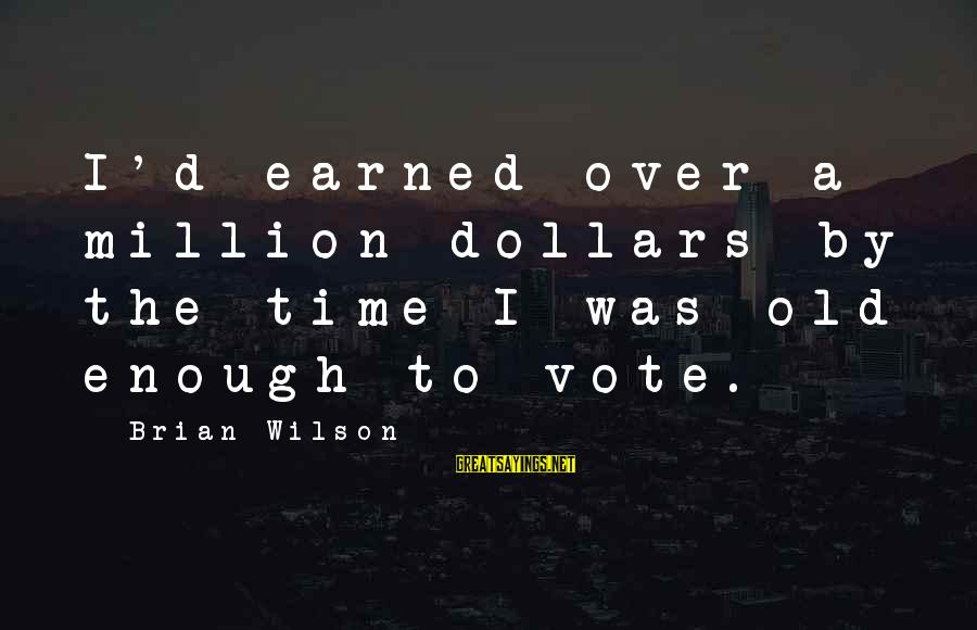 Thank You God For This Wonderful Day Sayings By Brian Wilson: I'd earned over a million dollars by the time I was old enough to vote.