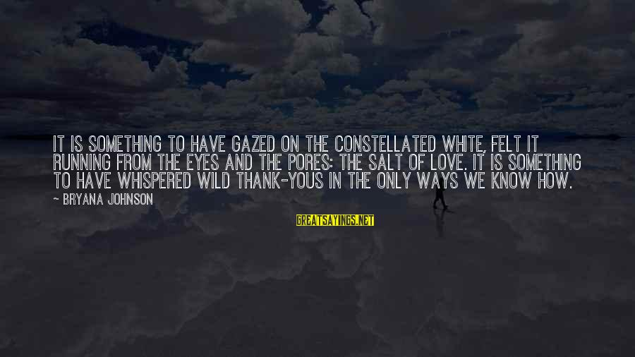 Thank You Poetry Sayings By Bryana Johnson: It is something to have gazed on the constellated white, felt it running from the