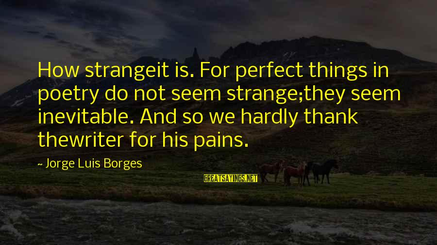 Thank You Poetry Sayings By Jorge Luis Borges: How strangeit is. For perfect things in poetry do not seem strange;they seem inevitable. And