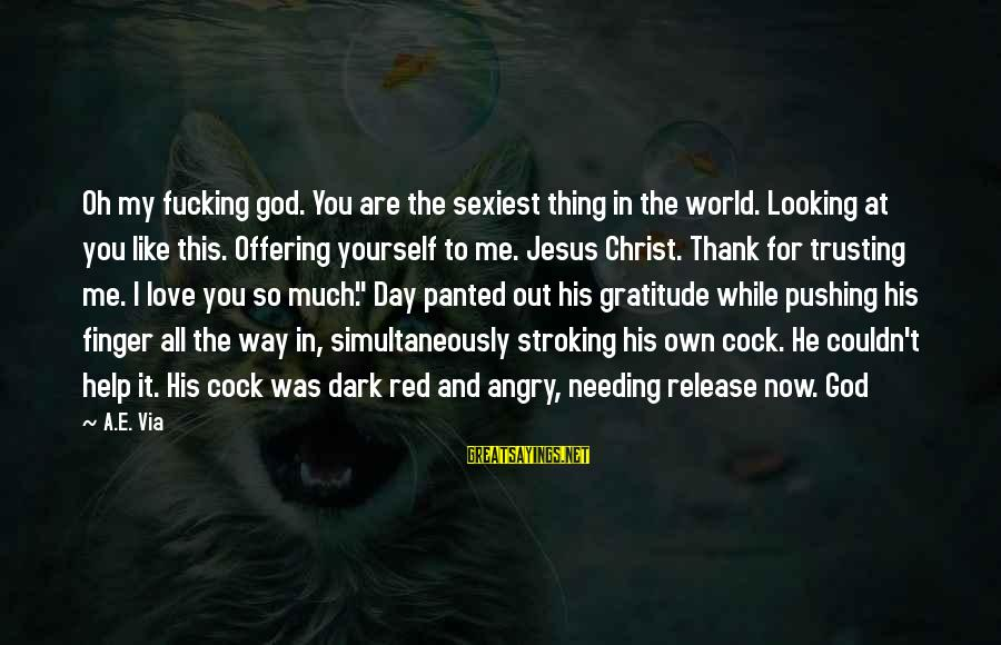 Thank You So Much God Sayings By A.E. Via: Oh my fucking god. You are the sexiest thing in the world. Looking at you