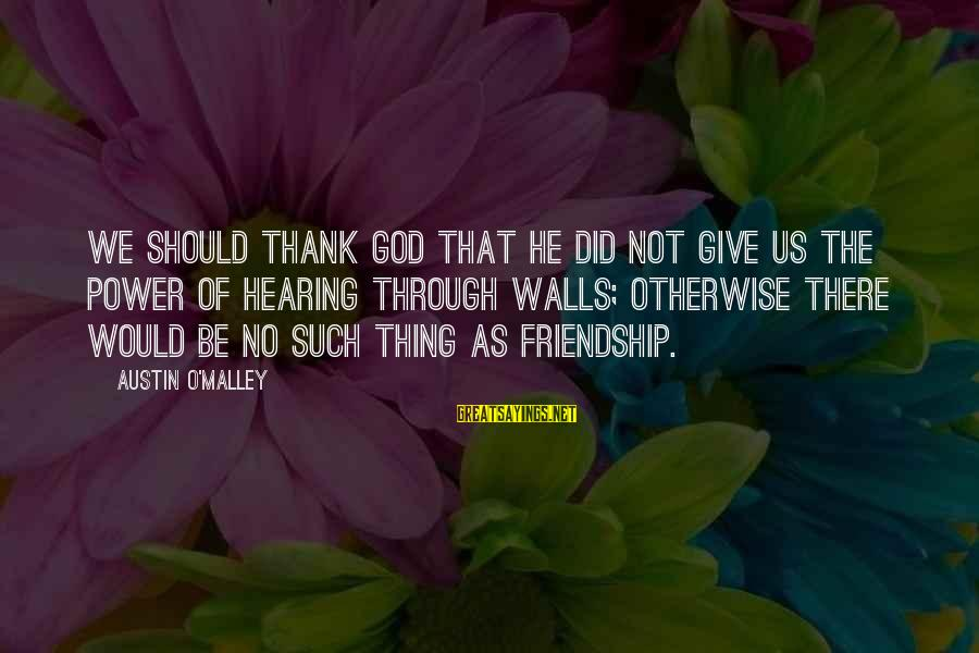 Thank You So Much God Sayings By Austin O'Malley: We should thank God that He did not give us the power of hearing through