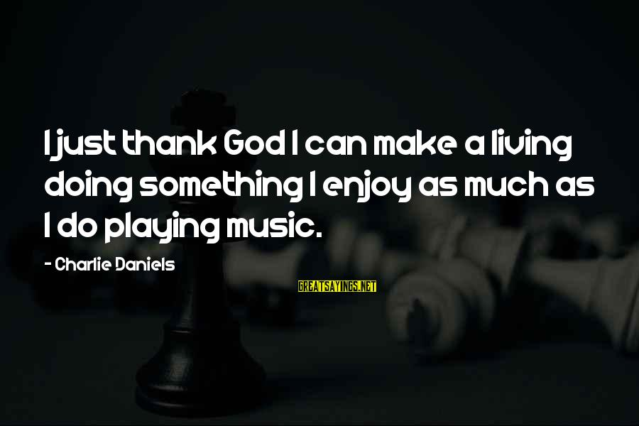 Thank You So Much God Sayings By Charlie Daniels: I just thank God I can make a living doing something I enjoy as much