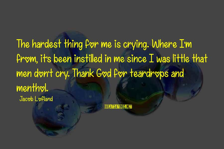Thank You So Much God Sayings By Jacob Lofland: The hardest thing for me is crying. Where I'm from, it's been instilled in me