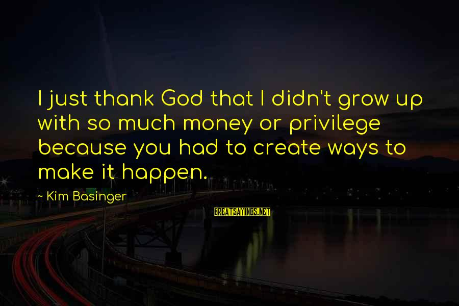 Thank You So Much God Sayings By Kim Basinger: I just thank God that I didn't grow up with so much money or privilege