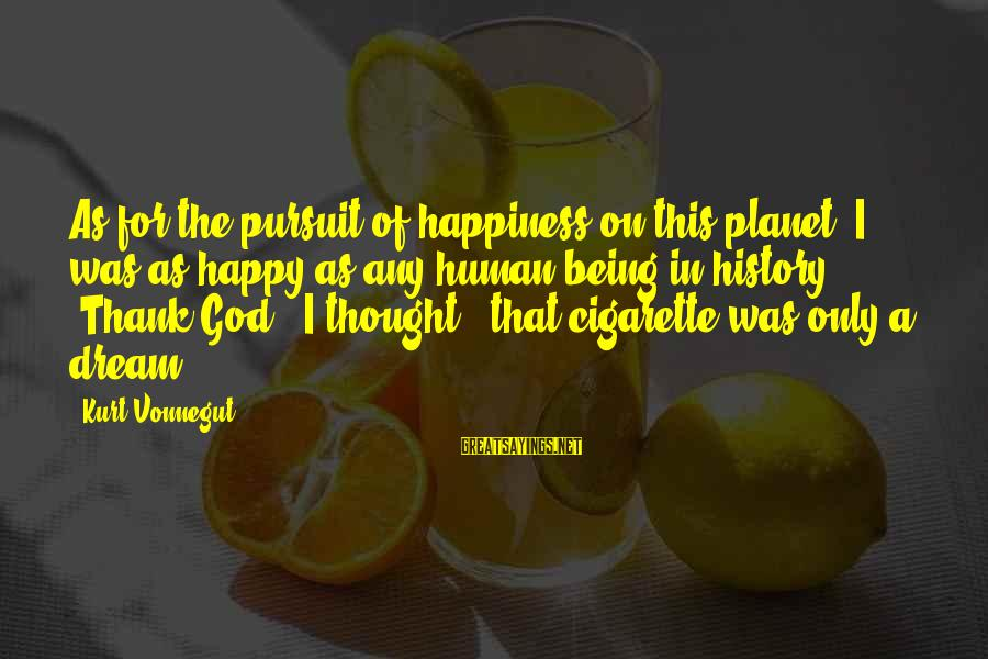 Thank You So Much God Sayings By Kurt Vonnegut: As for the pursuit of happiness on this planet: I was as happy as any