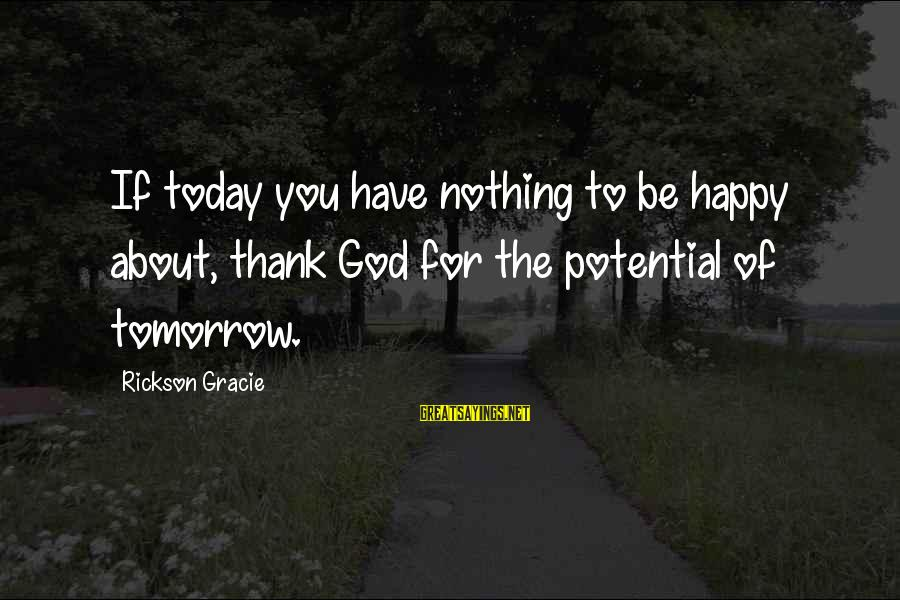 Thank You So Much God Sayings By Rickson Gracie: If today you have nothing to be happy about, thank God for the potential of