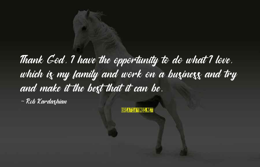 Thank You So Much God Sayings By Rob Kardashian: Thank God, I have the opportunity to do what I love, which is my family
