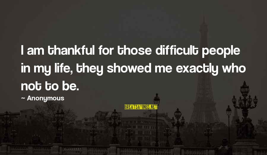 Thankful Life Sayings By Anonymous: I am thankful for those difficult people in my life, they showed me exactly who