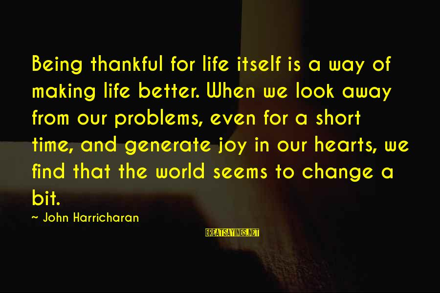 Thankful Life Sayings By John Harricharan: Being thankful for life itself is a way of making life better. When we look