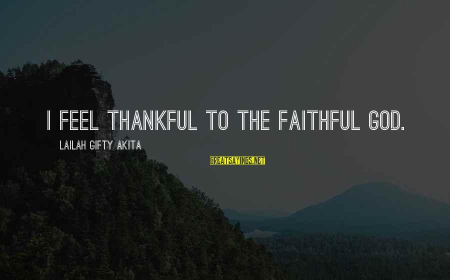 Thankful Life Sayings By Lailah Gifty Akita: I feel thankful to the faithful God.