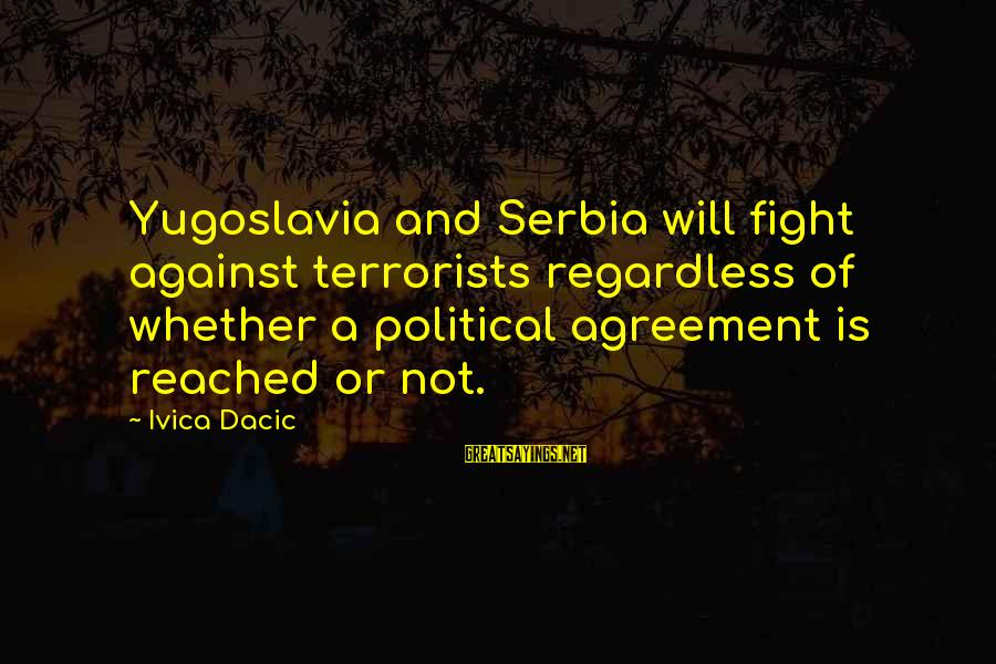 Thanks For Not Being There When I Needed You Sayings By Ivica Dacic: Yugoslavia and Serbia will fight against terrorists regardless of whether a political agreement is reached