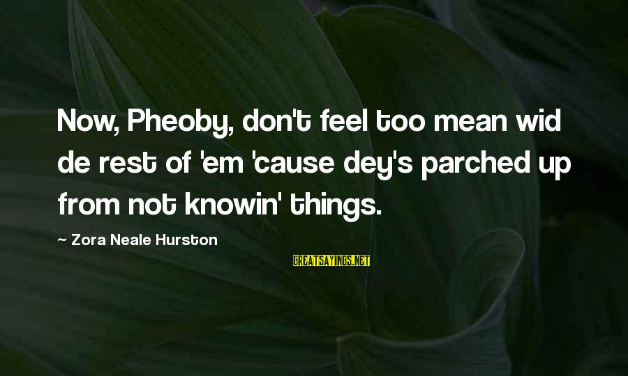 Thanks For Not Being There When I Needed You Sayings By Zora Neale Hurston: Now, Pheoby, don't feel too mean wid de rest of 'em 'cause dey's parched up