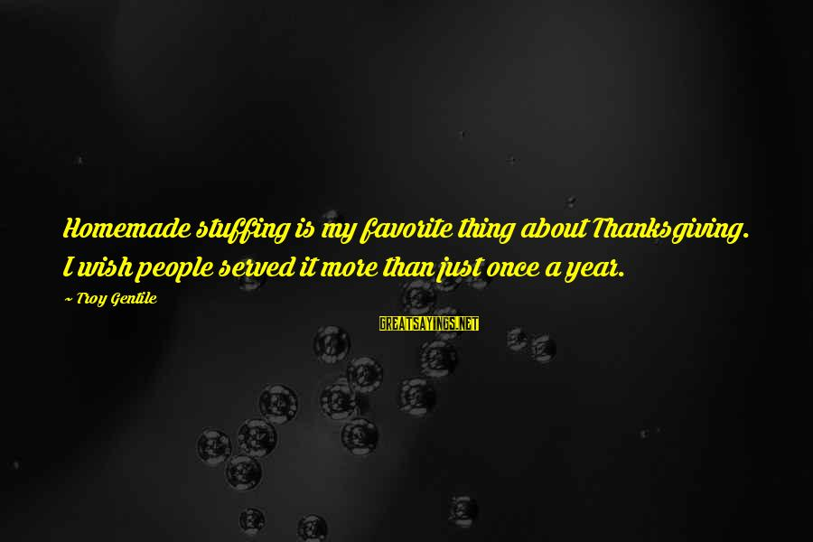 Thanksgiving Stuffing Sayings By Troy Gentile: Homemade stuffing is my favorite thing about Thanksgiving. I wish people served it more than