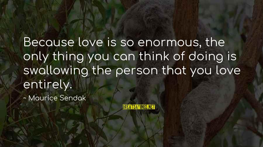 That Love Sayings By Maurice Sendak: Because love is so enormous, the only thing you can think of doing is swallowing