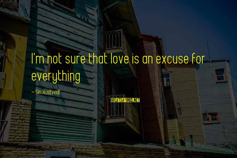 That Love Sayings By Siri Hustvedt: I'm not sure that love is an excuse for everything
