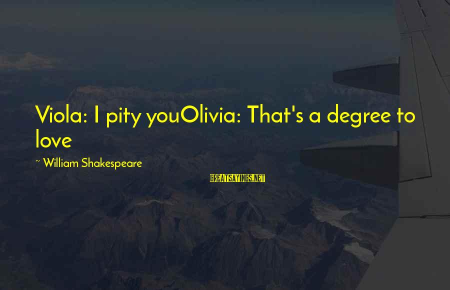 That Love Sayings By William Shakespeare: Viola: I pity youOlivia: That's a degree to love