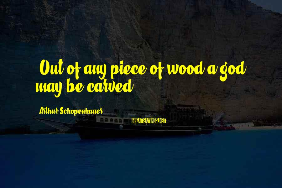 """Thatall Sayings By Arthur Schopenhauer: """"Out of any piece of wood a god may be carved."""