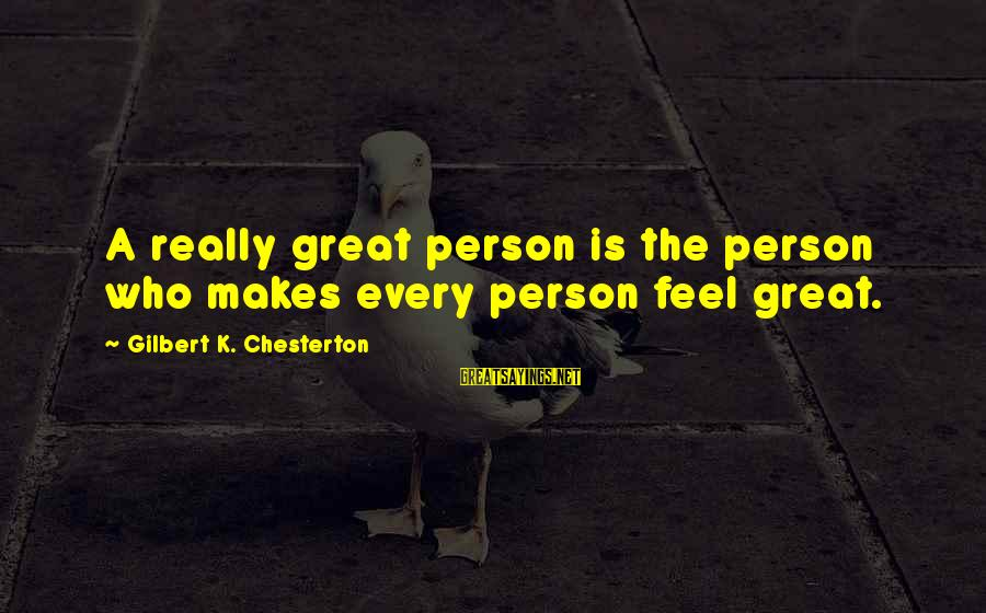 Thatall Sayings By Gilbert K. Chesterton: A really great person is the person who makes every person feel great.