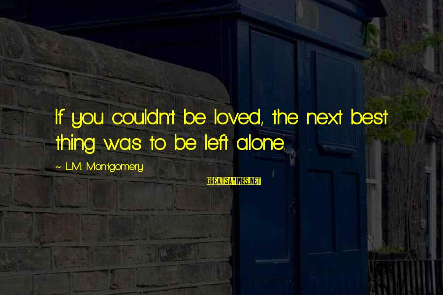 Thatall Sayings By L.M. Montgomery: If you couldn't be loved, the next best thing was to be left alone.