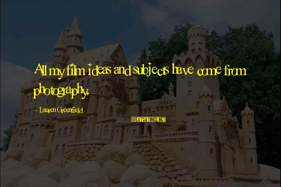 Thatall Sayings By Lauren Greenfield: All my film ideas and subjects have come from photography.