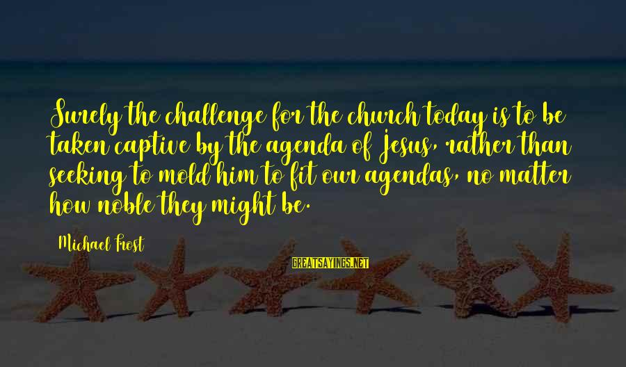 Thatall Sayings By Michael Frost: Surely the challenge for the church today is to be taken captive by the agenda