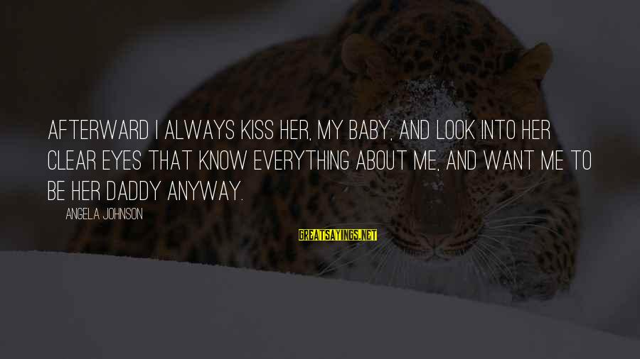 That's Just My Baby Daddy Sayings By Angela Johnson: Afterward I always kiss her, my baby, and look into her clear eyes that know