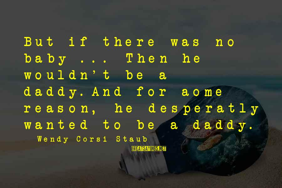 That's Just My Baby Daddy Sayings By Wendy Corsi Staub: But if there was no baby ... Then he wouldn't be a daddy.And for aome